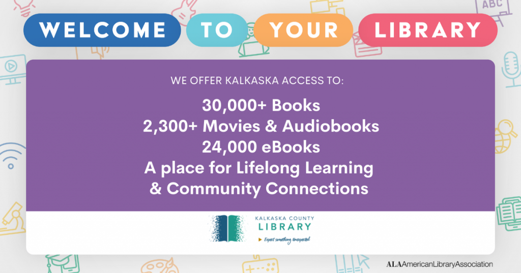 Welcome to your library -- we offer Kalkaska access to -- 30,000+ books --- 23,000+ movies & audiobooks -- 24,000 eBooks -- a place for lifelong learning & community connections