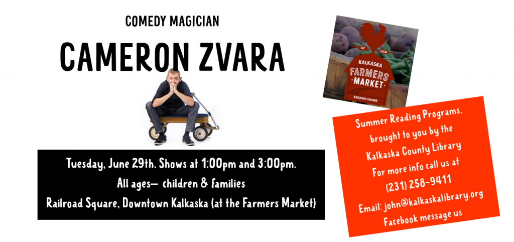 COMEDY MAGICIAN CAMERON ZVARA. Tuesday, June 29th. Shows at 1:00pm and 3:00pm. All ages—children & families Railroad Square, Downtown Kalkaska (at the Farmers Market). Summer Reading Programs, brought to you by the Kalkaska County Library For more info call us at (231) 258-9411 Email: john@kalkaskalibrary.org Facebook message us